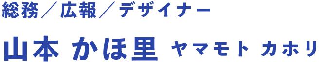 総務/広報/デザイナー 山本 かほ里 ヤマモト カホリ